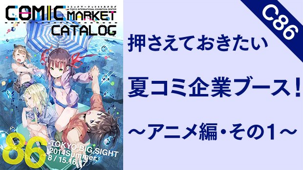 【C86】押さえておきたい夏コミ企業ブース! 〜アニメ編・その1〜