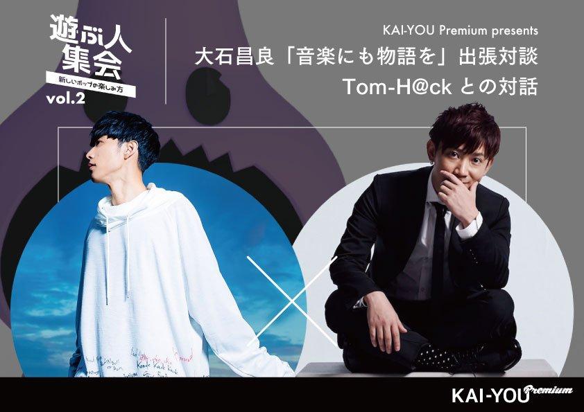 KAI-YOU Premium presents「遊ぶ人集会」vol.2 「音楽にも物語を」公開対談 大石昌良×Tom-H@ck 開催