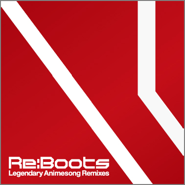 『Re:animation Presents Re:BOOTS Legendary Animesong Remixes』ジャケット