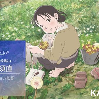 『この世界の片隅に』片渕須直監督インタビュー後編「『世界が覆る』体験の意味は再検討しないといけない」
