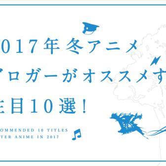 【2017年冬アニメ10選】ブロガーがオススメする注目作まとめ!
