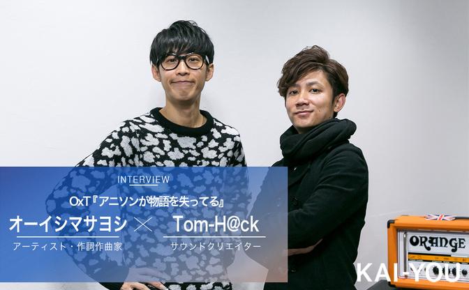 OxTインタビュー Tom-H@ckとオーイシマサヨシが熱弁「アニソンが物語を失ってる」