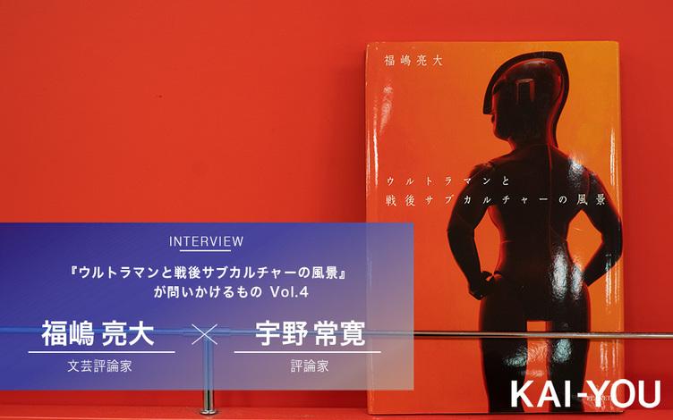 現代日本カルチャーの困難をいかに乗り越えるか? 福嶋亮大×宇野常寛 対談 vol.4