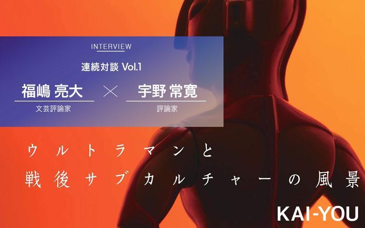 なぜ今「特撮」の戦後史なのか? 福嶋亮大×宇野常寛 対談 vol.1