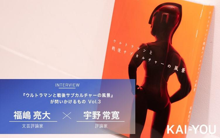 庵野秀明が昭和特撮から受け継いだもの 福嶋亮大×宇野常寛 対談 vol.3